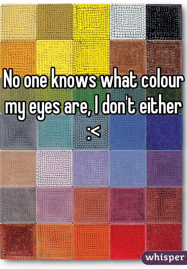 No one knows what colour my eyes are, I don't either  :<