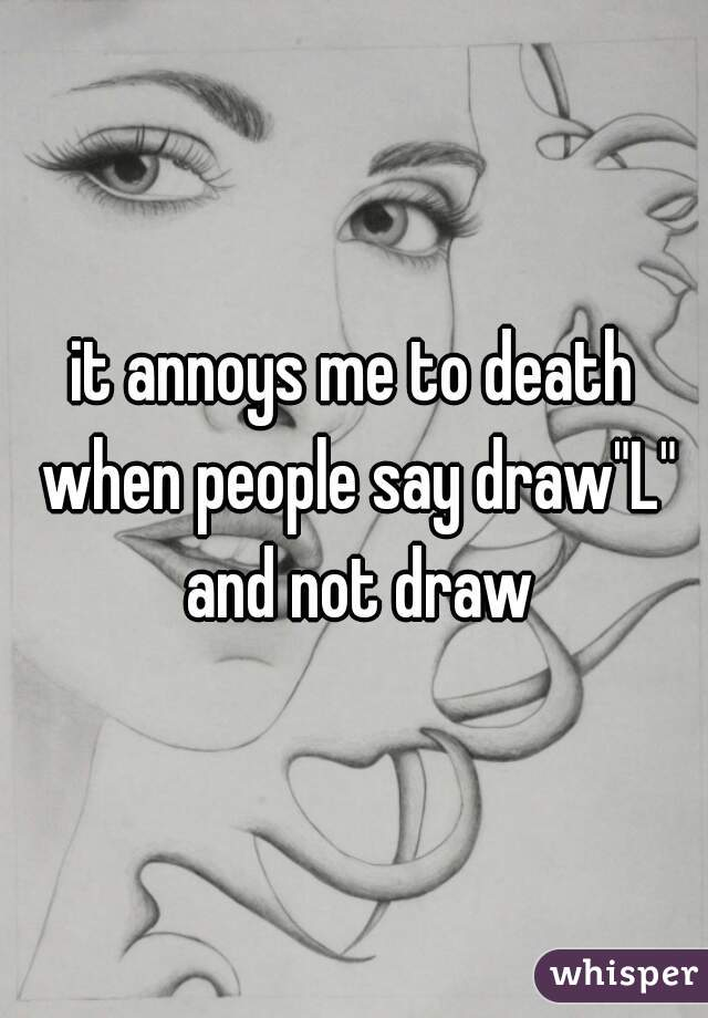 """it annoys me to death when people say draw""""L"""" and not draw"""