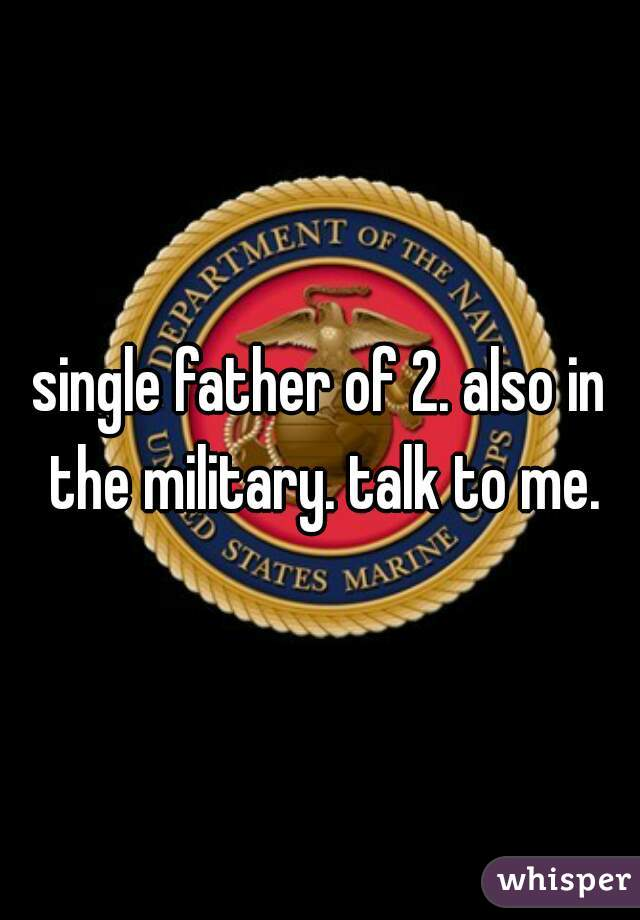 single father of 2. also in the military. talk to me.