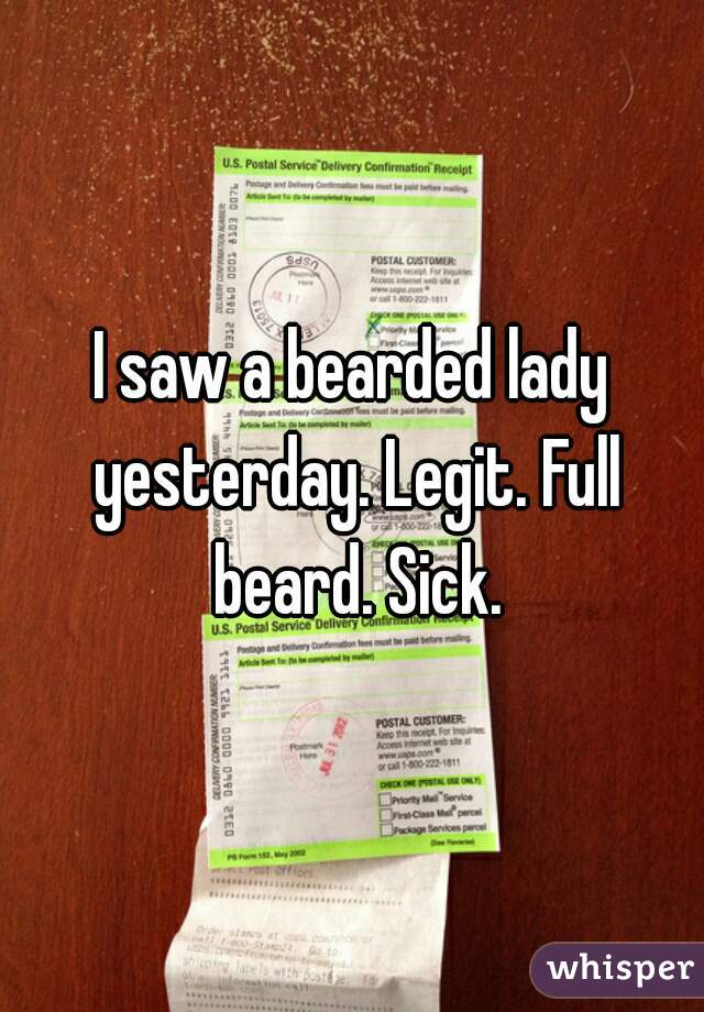 I saw a bearded lady yesterday. Legit. Full beard. Sick.