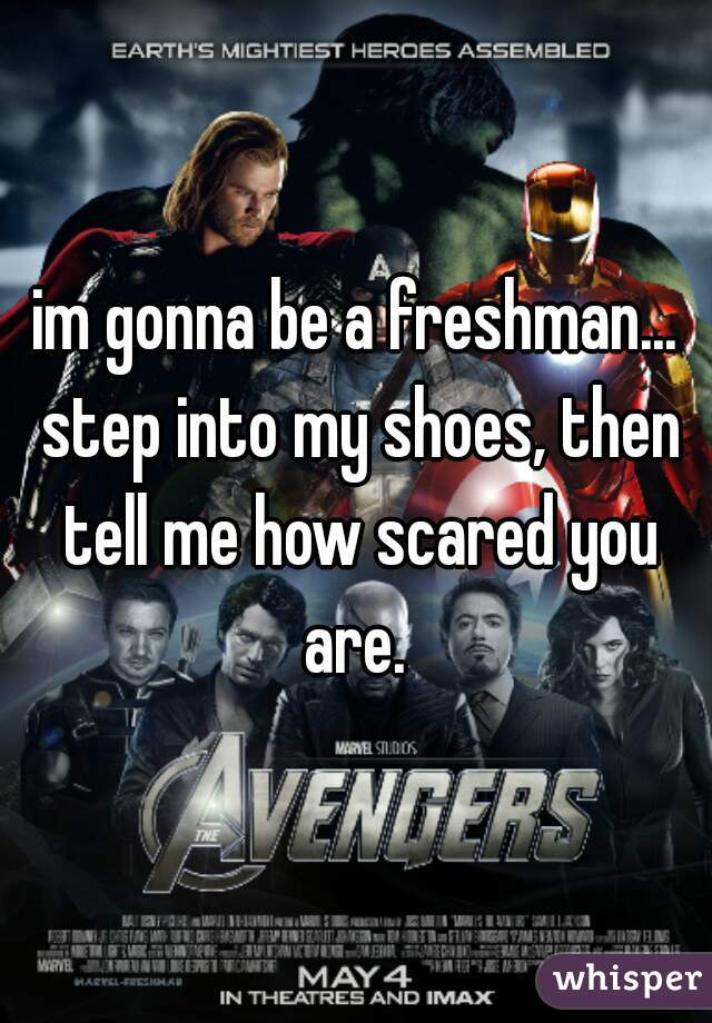 im gonna be a freshman... step into my shoes, then tell me how scared you are.