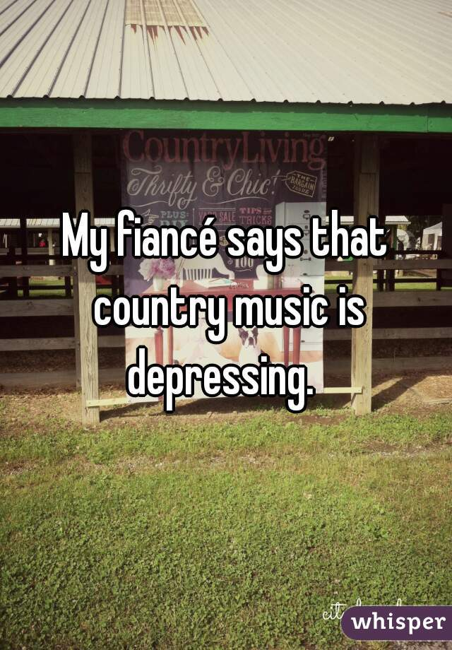 My fiancé says that country music is depressing.