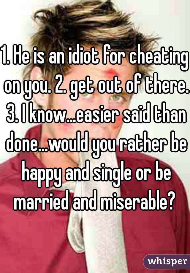 1. He is an idiot for cheating on you. 2. get out of there. 3. I know...easier said than done...would you rather be happy and single or be married and miserable?