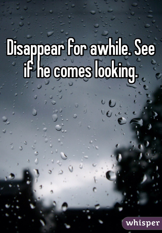 Disappear for awhile. See if he comes looking.