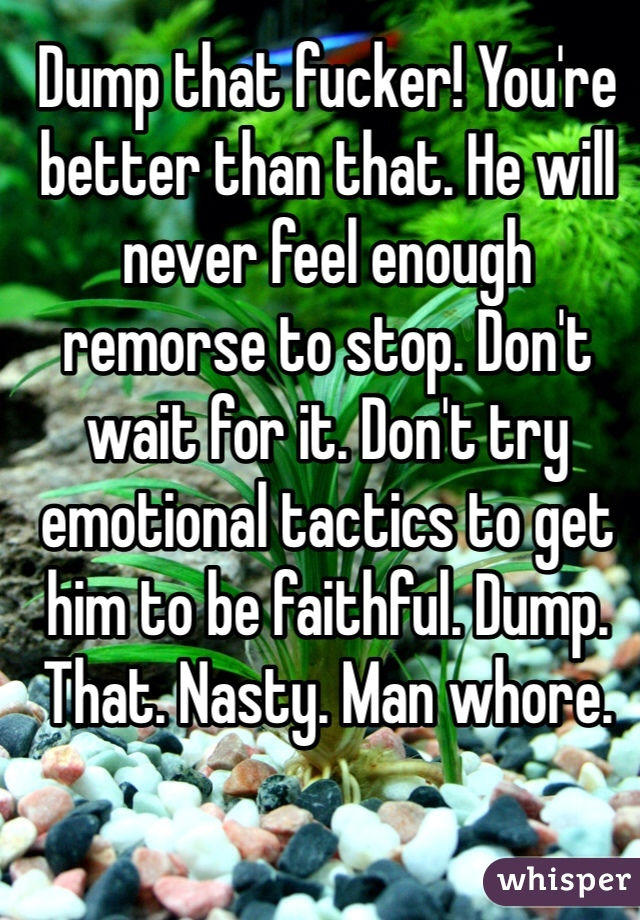 Dump that fucker! You're better than that. He will never feel enough remorse to stop. Don't wait for it. Don't try emotional tactics to get him to be faithful. Dump. That. Nasty. Man whore.