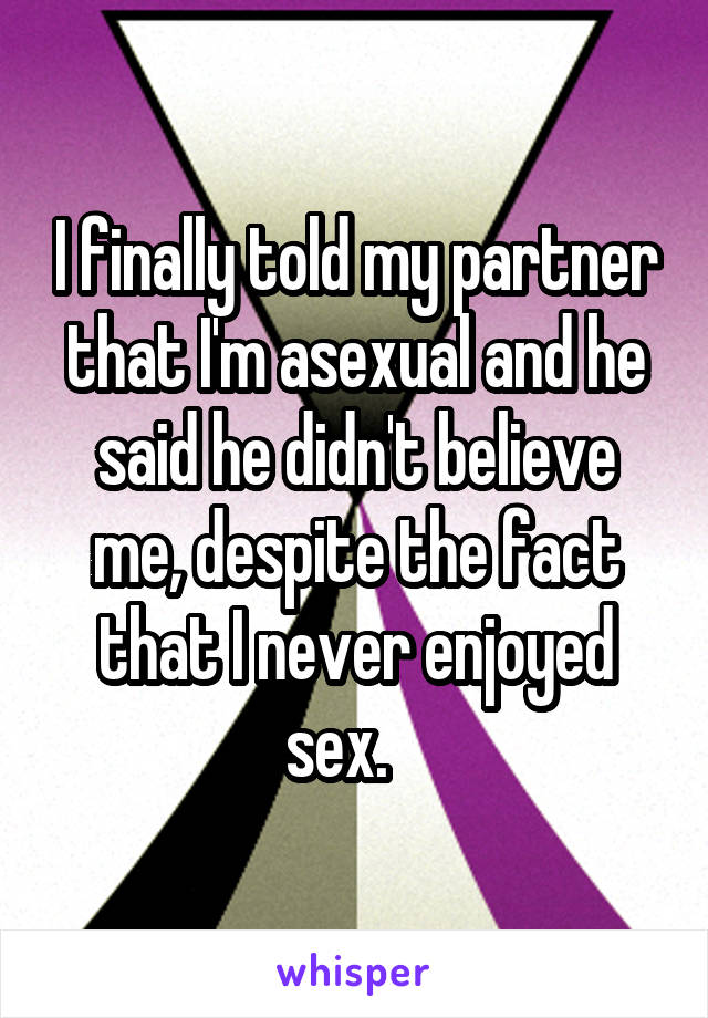 I finally told my partner that I'm asexual and he said he didn't believe me, despite the fact that I never enjoyed sex.
