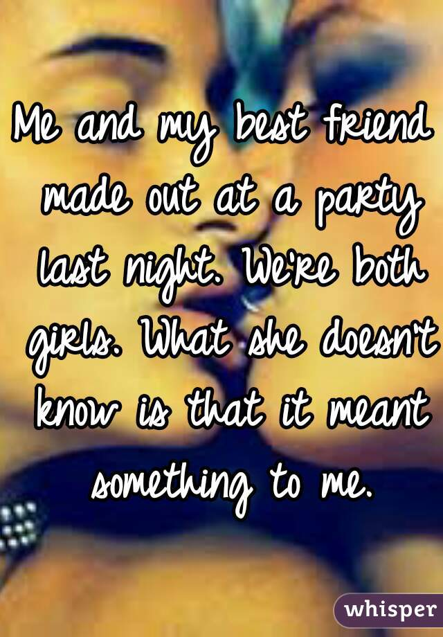 Me and my best friend made out at a party last night. We're both girls. What she doesn't know is that it meant something to me.