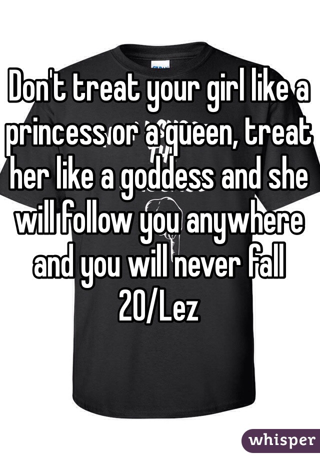 Don't treat your girl like a princess or a queen, treat her like a goddess and she will follow you anywhere and you will never fall 20/Lez
