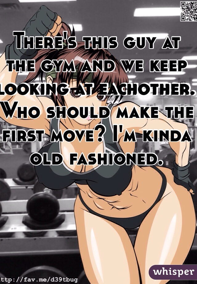 There's this guy at the gym and we keep looking at eachother. Who should make the first move? I'm kinda old fashioned.