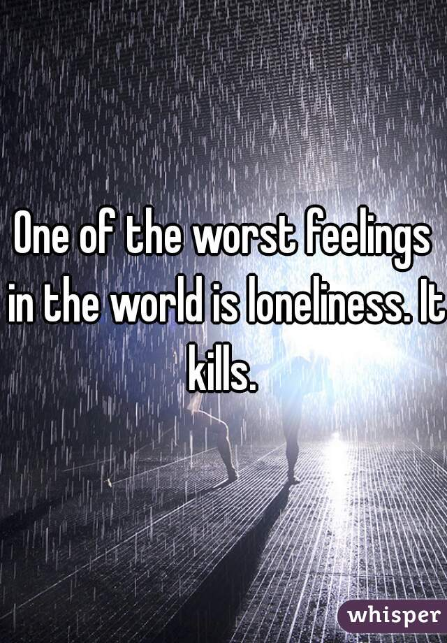 One of the worst feelings in the world is loneliness. It kills.