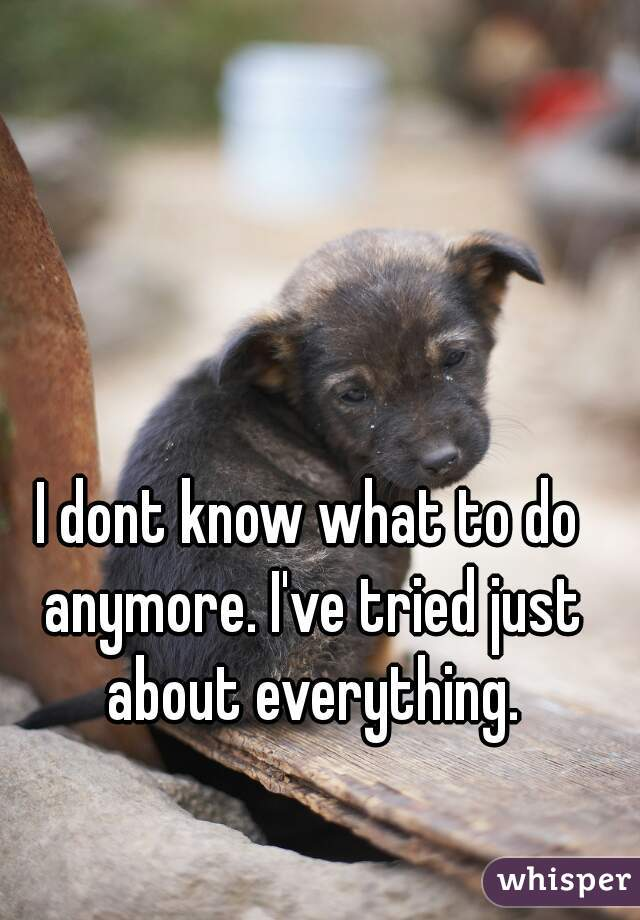 I dont know what to do anymore. I've tried just about everything.