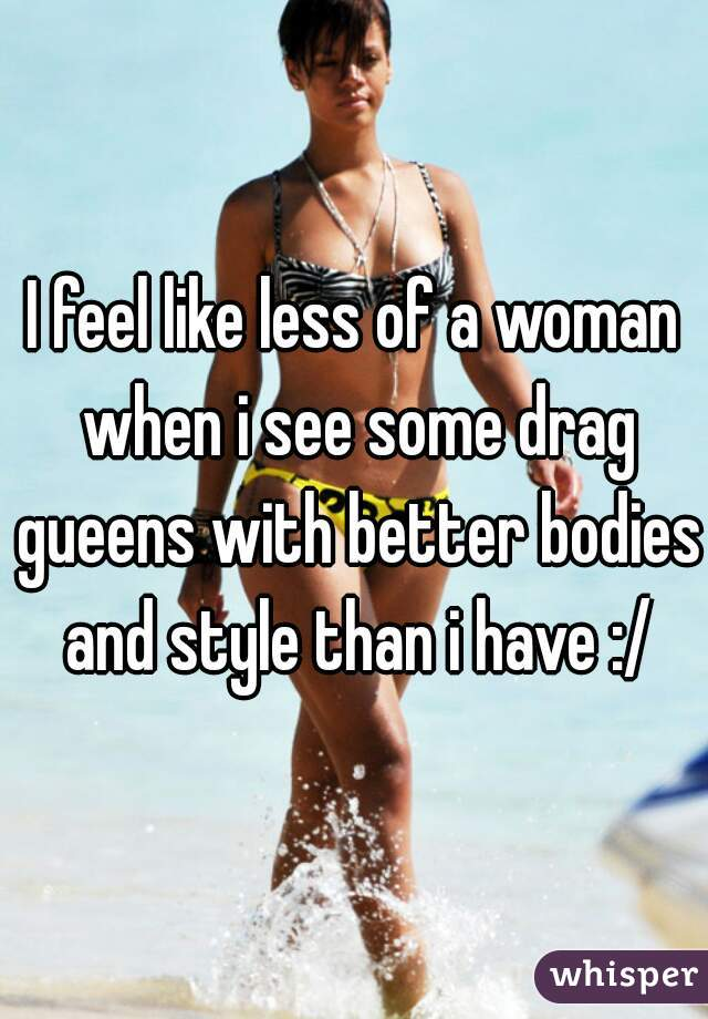 I feel like less of a woman when i see some drag gueens with better bodies and style than i have :/