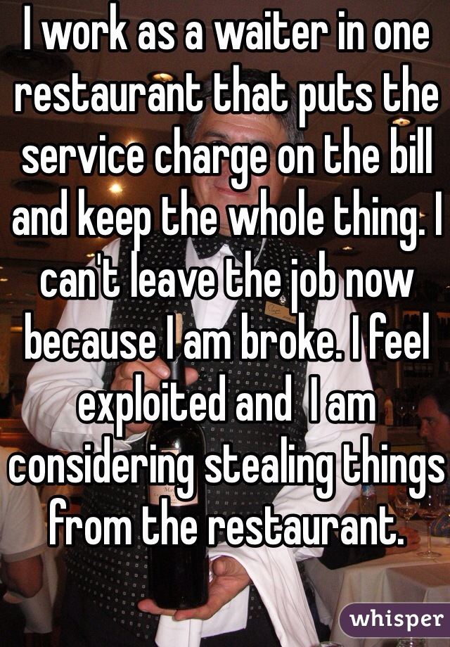 I work as a waiter in one restaurant that puts the service charge on the bill and keep the whole thing. I can't leave the job now because I am broke. I feel exploited and  I am considering stealing things from the restaurant.