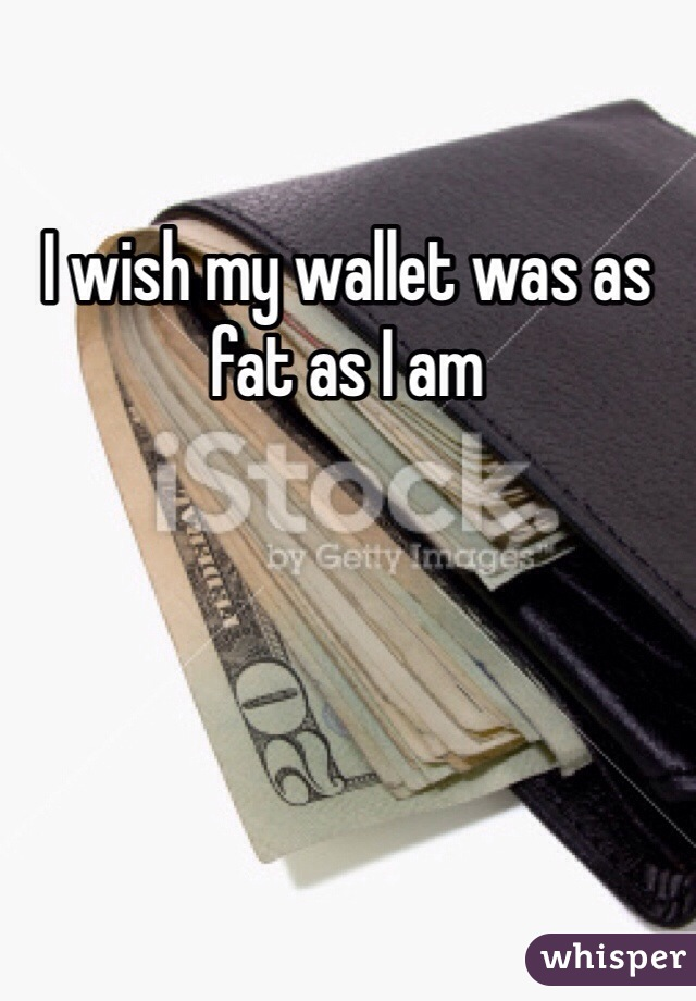 I wish my wallet was as fat as I am