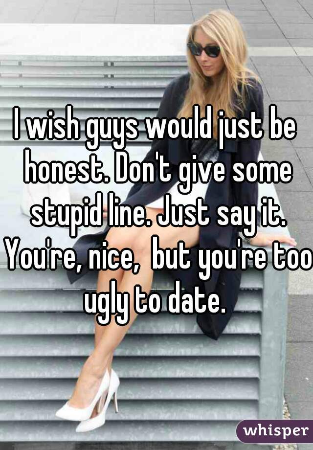 I wish guys would just be honest. Don't give some stupid line. Just say it. You're, nice,  but you're too ugly to date.