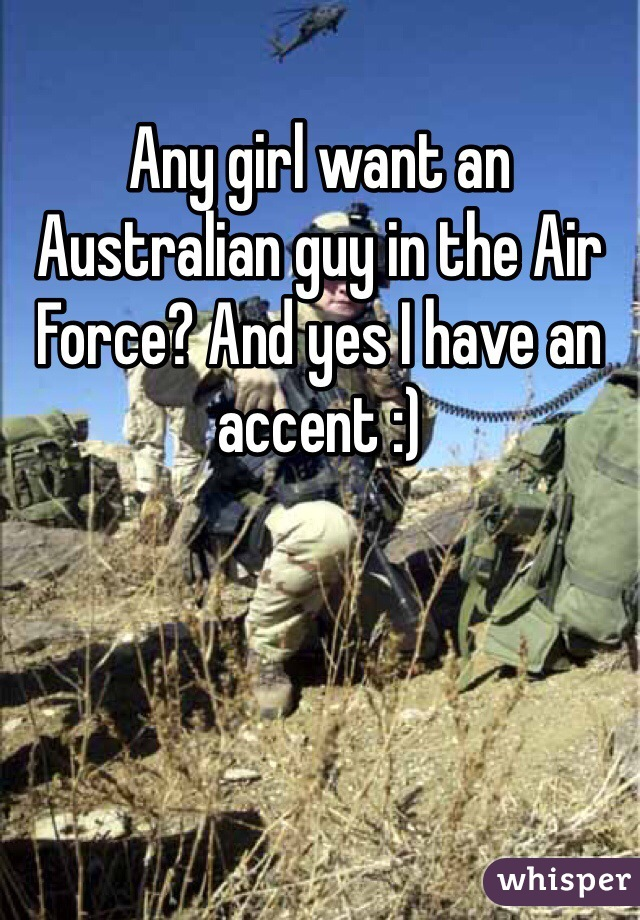Any girl want an Australian guy in the Air Force? And yes I have an accent :)