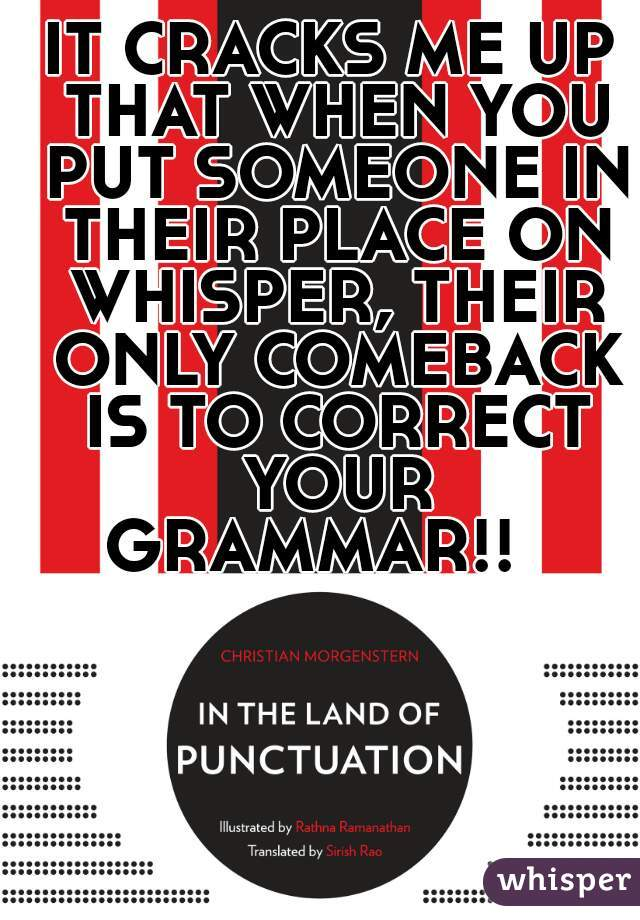 IT CRACKS ME UP THAT WHEN YOU PUT SOMEONE IN THEIR PLACE ON WHISPER, THEIR ONLY COMEBACK IS TO CORRECT YOUR GRAMMAR!!