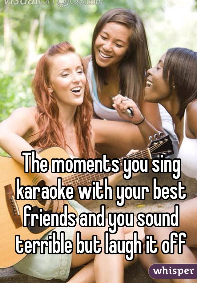 The moments you sing karaoke with your best friends and you sound terrible but laugh it off