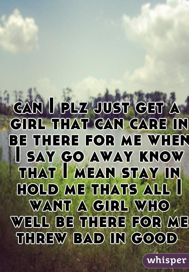 can I plz just get a girl that can care in be there for me when I say go away know that I mean stay in hold me thats all I want a girl who well be there for me threw bad in good