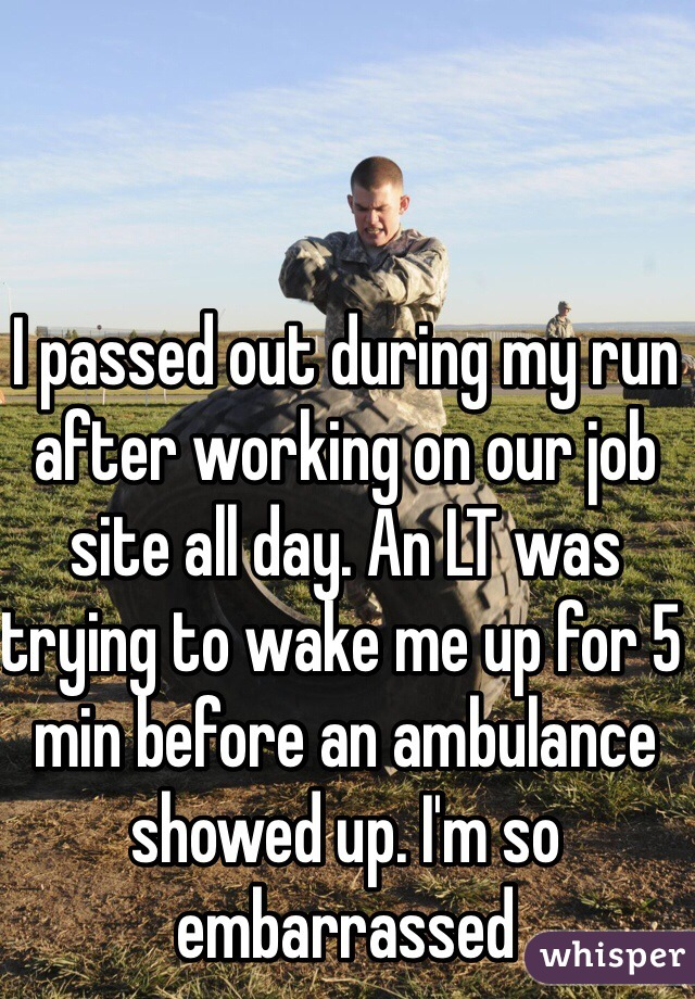 I passed out during my run after working on our job site all day. An LT was trying to wake me up for 5 min before an ambulance showed up. I'm so embarrassed