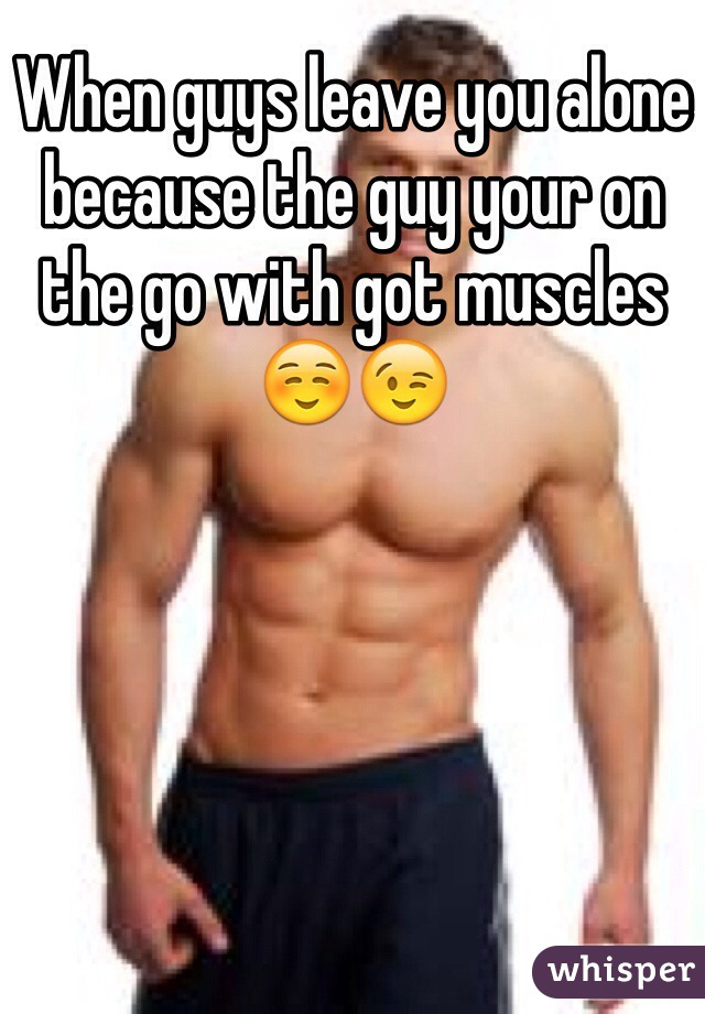 When guys leave you alone because the guy your on the go with got muscles ☺️😉