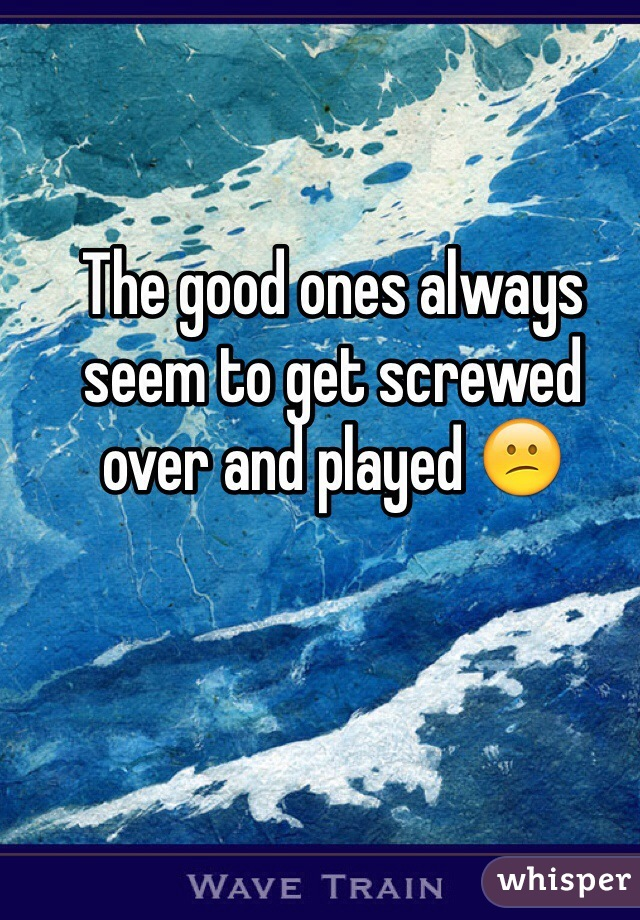 The good ones always seem to get screwed over and played 😕
