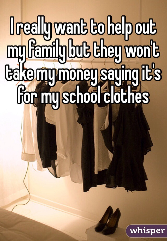I really want to help out my family but they won't take my money saying it's for my school clothes