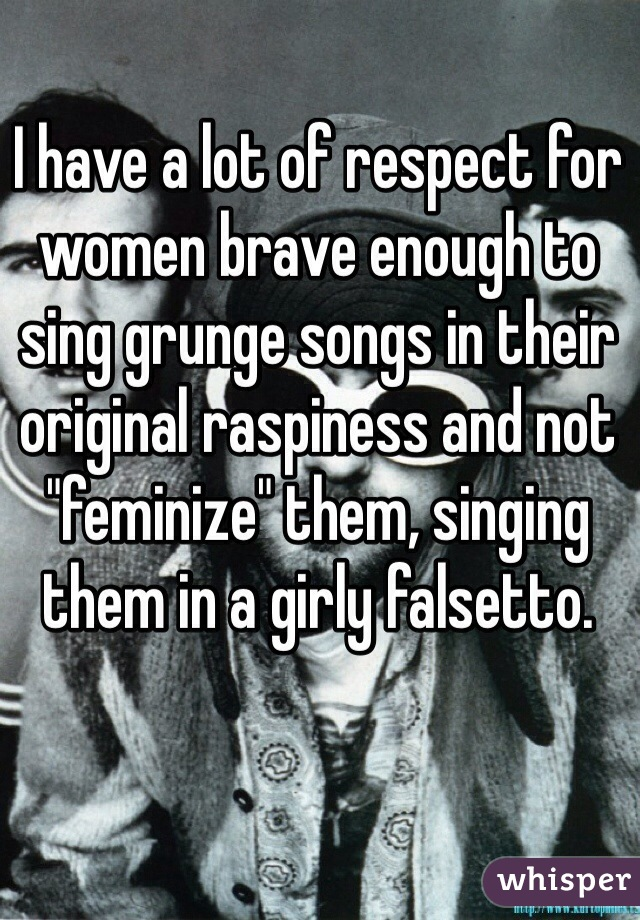 "I have a lot of respect for women brave enough to sing grunge songs in their original raspiness and not ""feminize"" them, singing them in a girly falsetto."