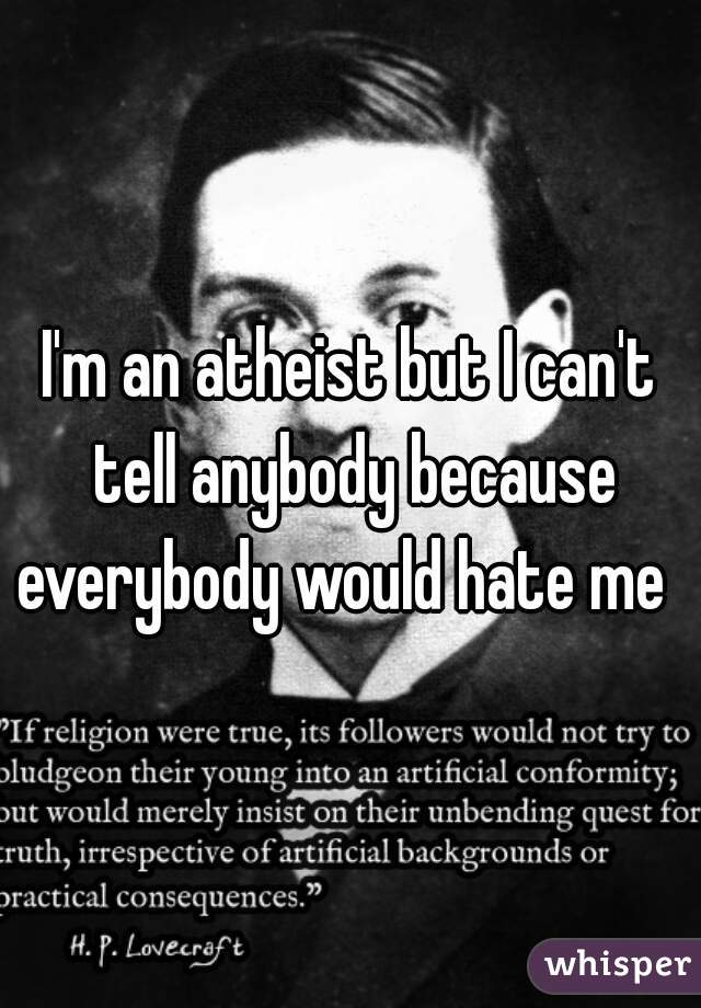 I'm an atheist but I can't tell anybody because everybody would hate me