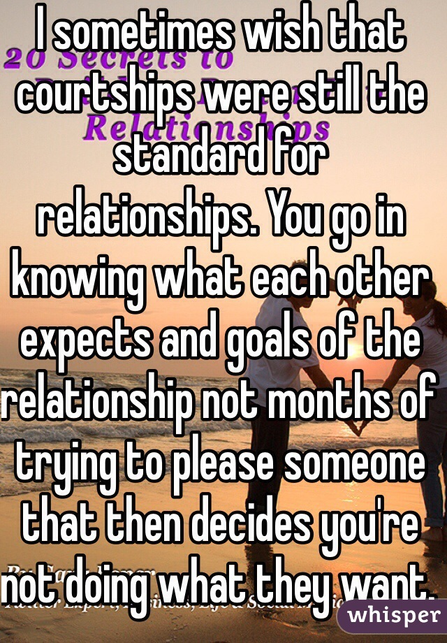 I sometimes wish that courtships were still the standard for relationships. You go in knowing what each other expects and goals of the relationship not months of trying to please someone that then decides you're not doing what they want.