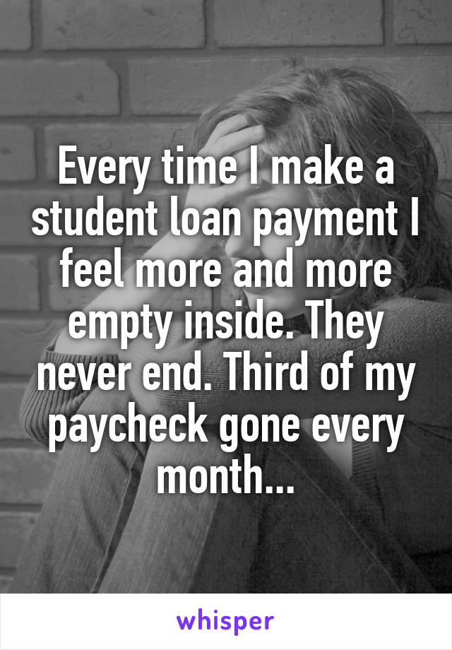 Every time I make a student loan payment I feel more and more empty inside. They never end. Third of my paycheck gone every month...