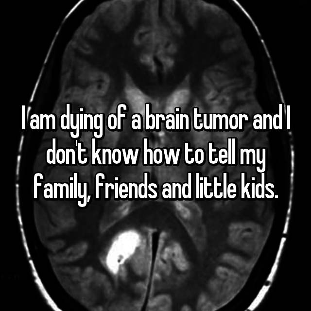I am dying of a brain tumor and I don't know how to tell my family, friends and little kids.