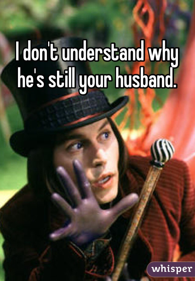 I don't understand why he's still your husband.