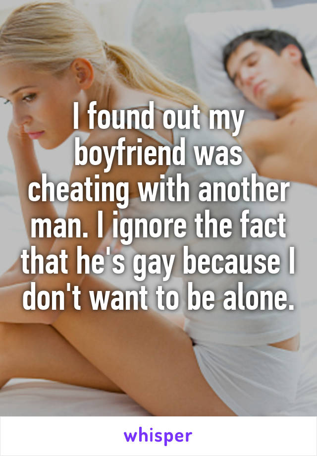 I found out my boyfriend was cheating with another man. I ignore the fact that he's gay because I don't want to be alone.