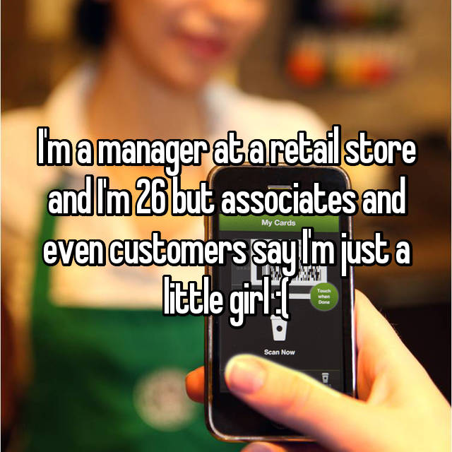 I'm a manager at a retail store and I'm 26 but associates and even customers say I'm just a little girl :(