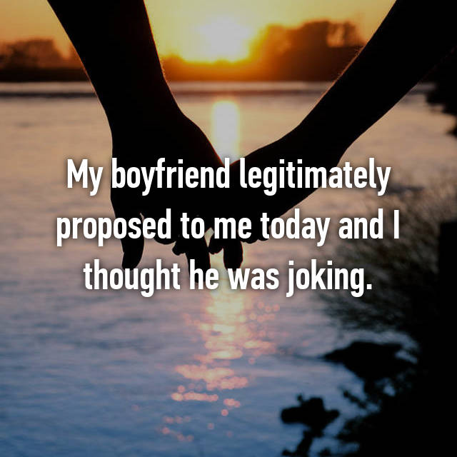 My boyfriend legitimately proposed to me today and I thought he was joking.