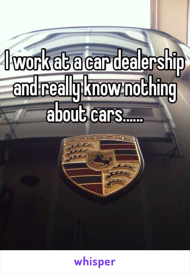 I work at a car dealership and really know nothing about cars......