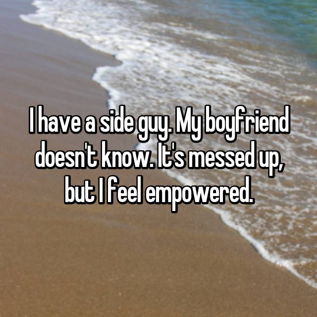 I have a side guy. My boyfriend doesn't know. It's messed up, but I feel empowered.