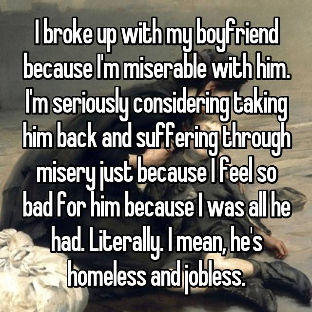 I broke up with my boyfriend because I'm miserable with him. I'm seriously considering taking him back and suffering through misery just because I feel so bad for him because I was all he had. Literally. I mean, he's homeless and jobless.