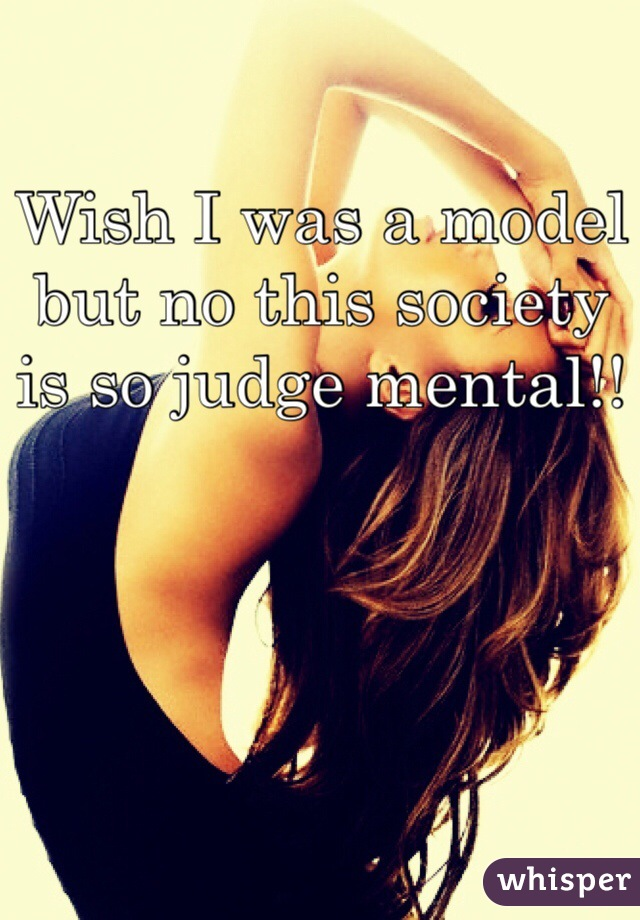 Wish I was a model but no this society is so judge mental!!