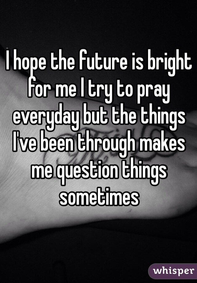 I hope the future is bright for me I try to pray everyday but the things I've been through makes me question things sometimes