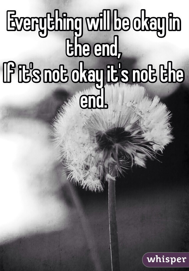 Everything will be okay in the end, If it's not okay it's not the end.