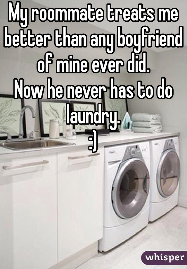 My roommate treats me better than any boyfriend of mine ever did. Now he never has to do laundry. :)