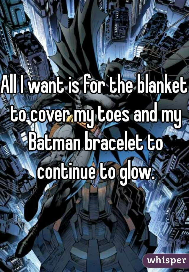 All I want is for the blanket to cover my toes and my Batman bracelet to continue to glow.