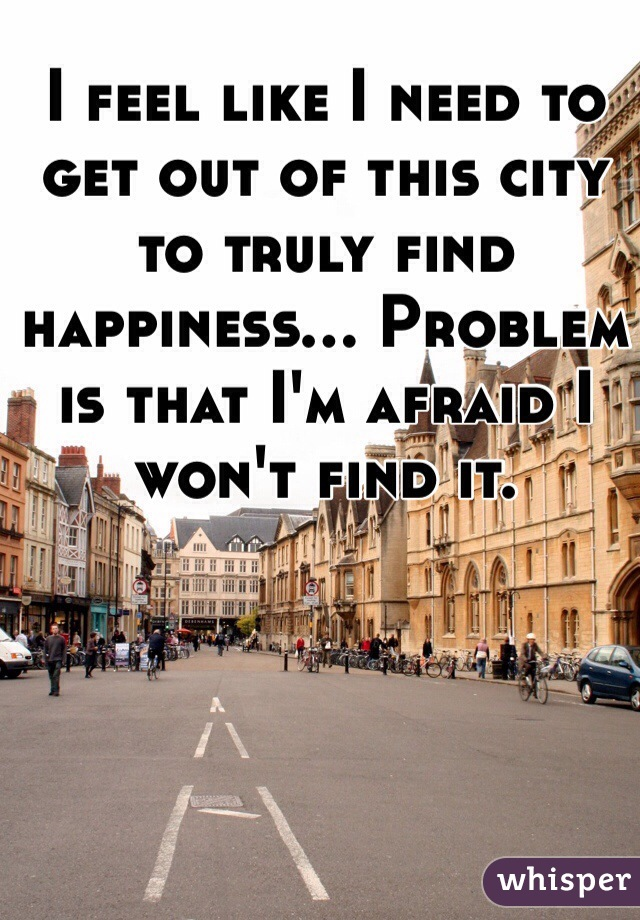 I feel like I need to get out of this city to truly find happiness... Problem is that I'm afraid I won't find it.