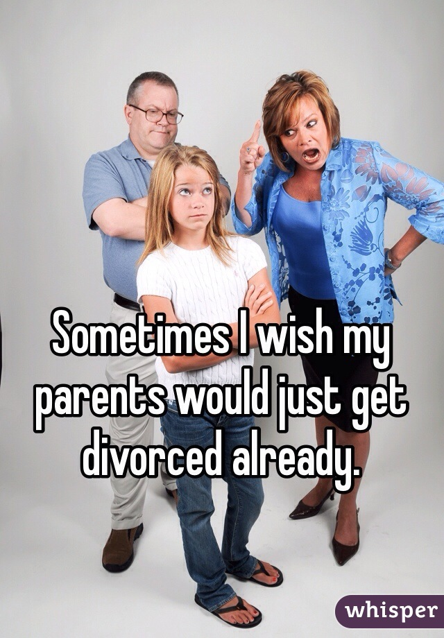 Sometimes I wish my parents would just get divorced already.
