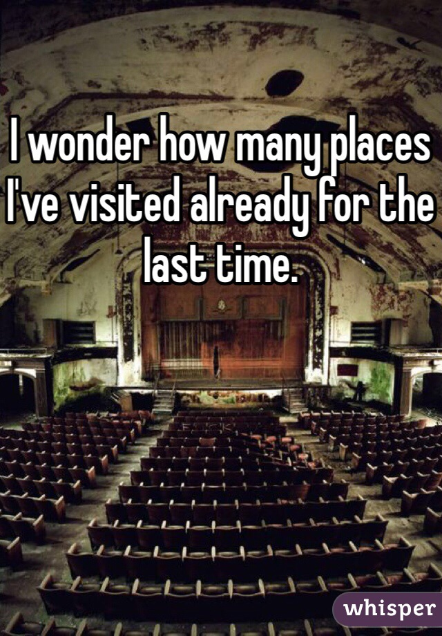 I wonder how many places I've visited already for the last time.
