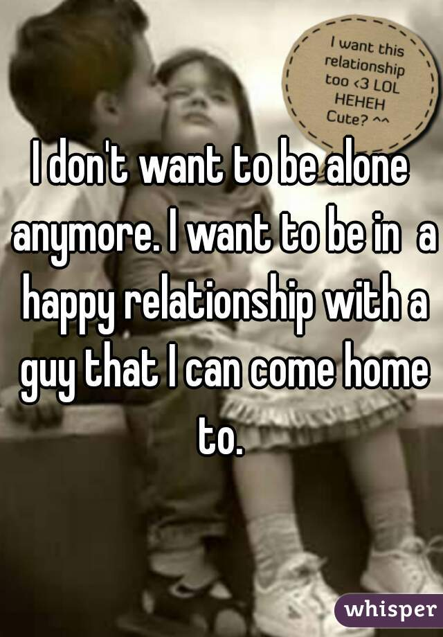 I don't want to be alone anymore. I want to be in  a happy relationship with a guy that I can come home to.