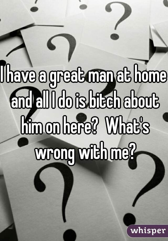 I have a great man at home and all I do is bitch about him on here?  What's wrong with me?