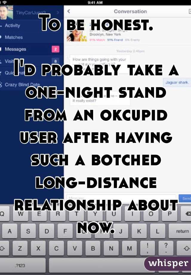 To be honest.  I'd probably take a one-night stand from an okcupid user after having such a botched long-distance relationship about now.